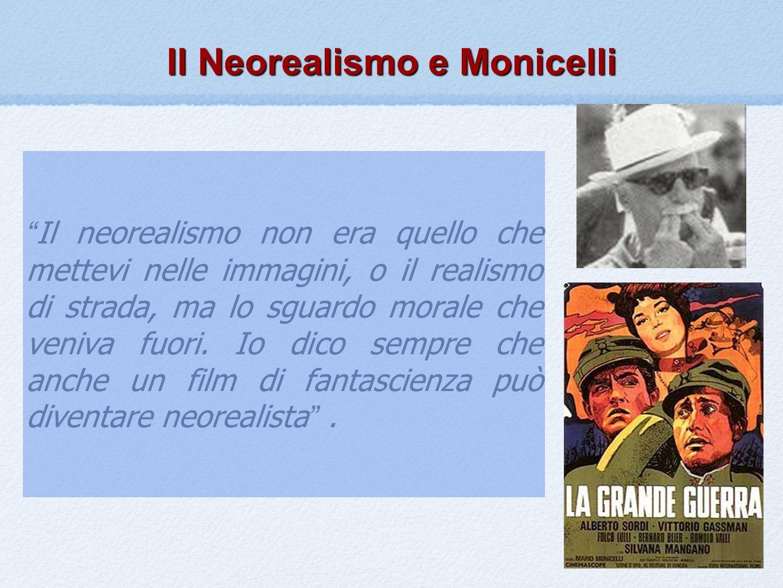 Il Neorealismo e Monicelli Il neorealismo non era quello che mettevi nelle immagini, o il realismo di strada, ma lo sguardo morale che veniva fuori. I