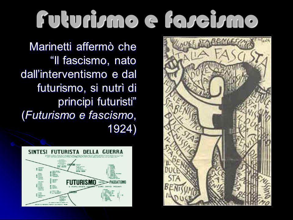 Futurismo e fascismo Marinetti affermò che Il fascismo, nato dallinterventismo e dal futurismo, si nutrì di principi futuristi (Futurismo e fascismo,