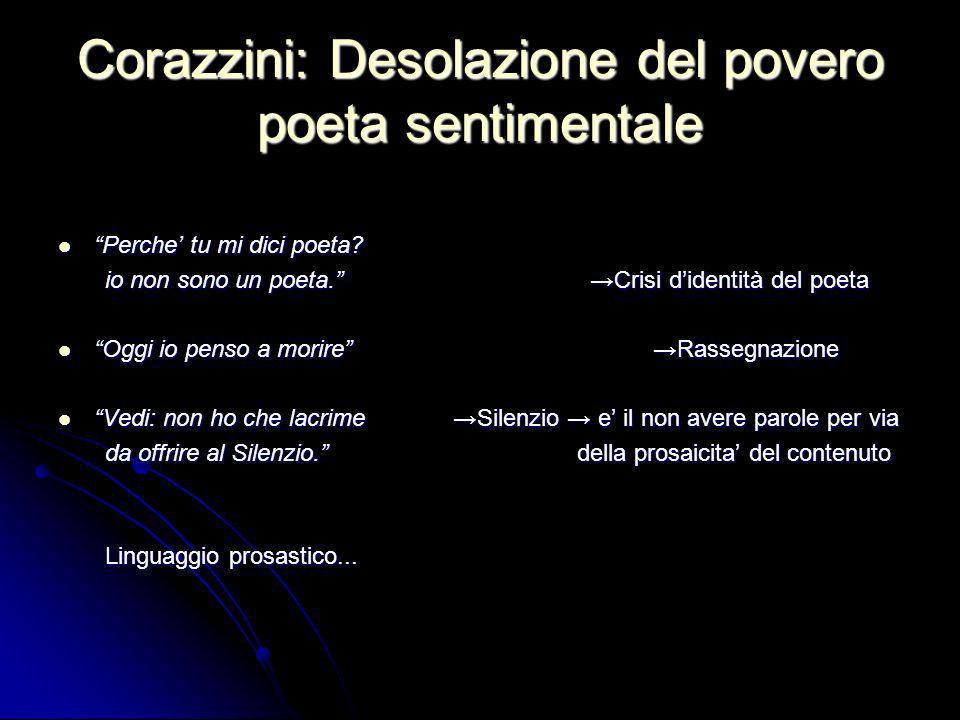 Corazzini: Desolazione del povero poeta sentimentale Perche tu mi dici poeta? Perche tu mi dici poeta? io non sono un poeta. Crisi didentità del poeta