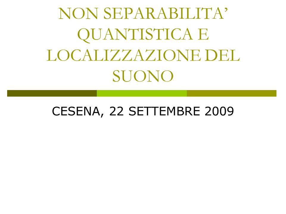 NON SEPARABILITA QUANTISTICA E LOCALIZZAZIONE DEL SUONO CESENA, 22 SETTEMBRE 2009