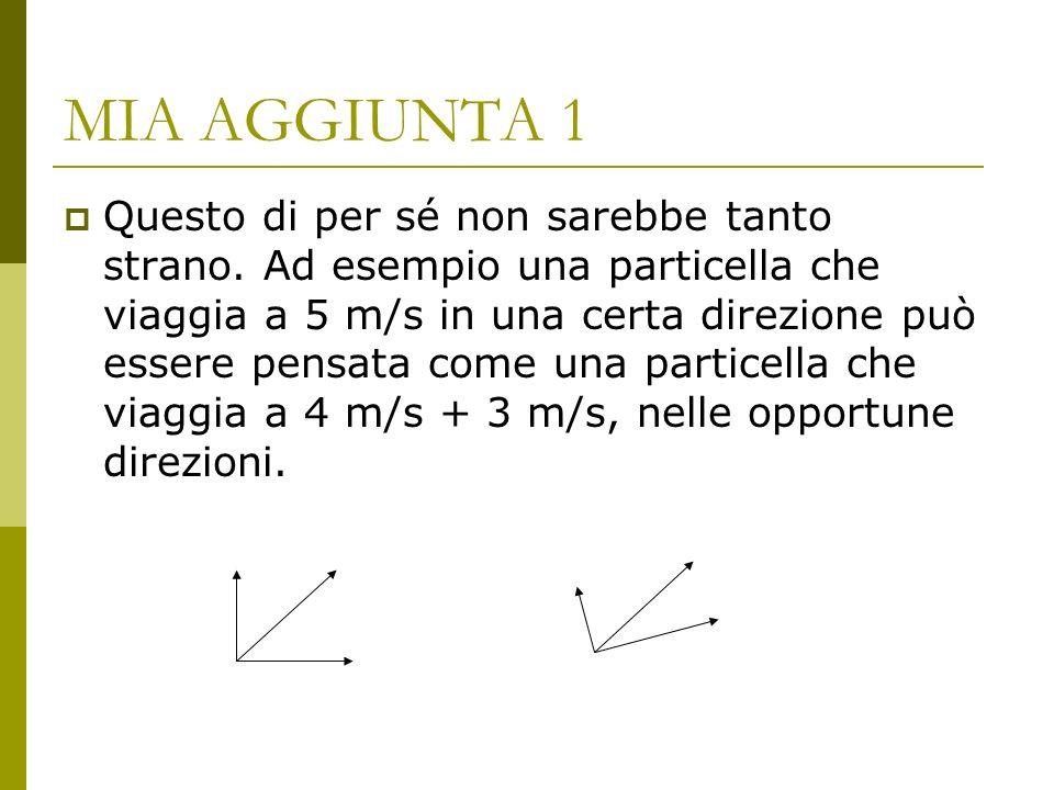 MIA AGGIUNTA 2 Viceversa una particella che viaggia a 3 m/s in una direzione e a 4 m/s nella direzione perpendicolare, viaggerà a 5 m/s nella direzione bisettrice dellangolo formato dalle due precedenti.