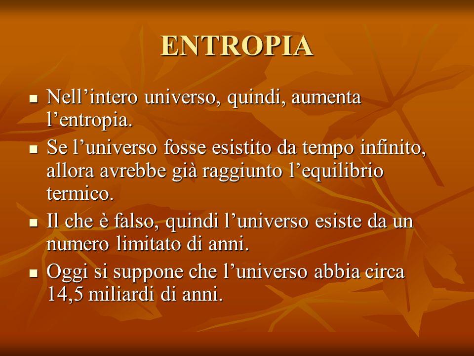 ENTROPIA Nellintero universo, quindi, aumenta lentropia. Nellintero universo, quindi, aumenta lentropia. Se luniverso fosse esistito da tempo infinito
