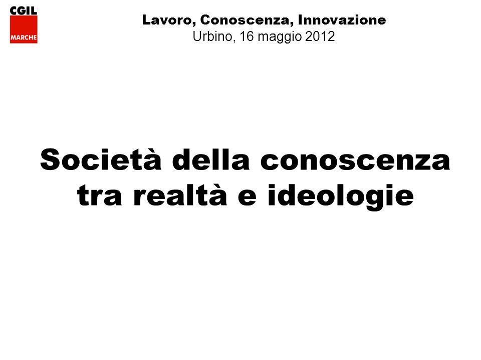 Lavoro, Conoscenza, Innovazione Urbino, 16 maggio 2012 Società della conoscenza tra realtà e ideologie