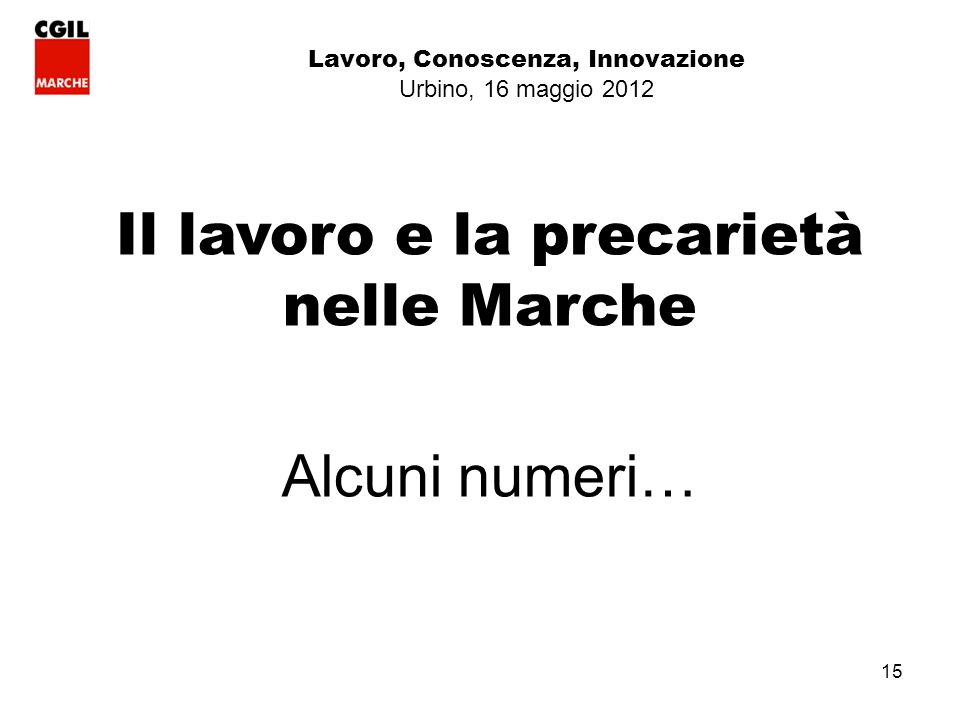 15 Lavoro, Conoscenza, Innovazione Urbino, 16 maggio 2012 Il lavoro e la precarietà nelle Marche Alcuni numeri…