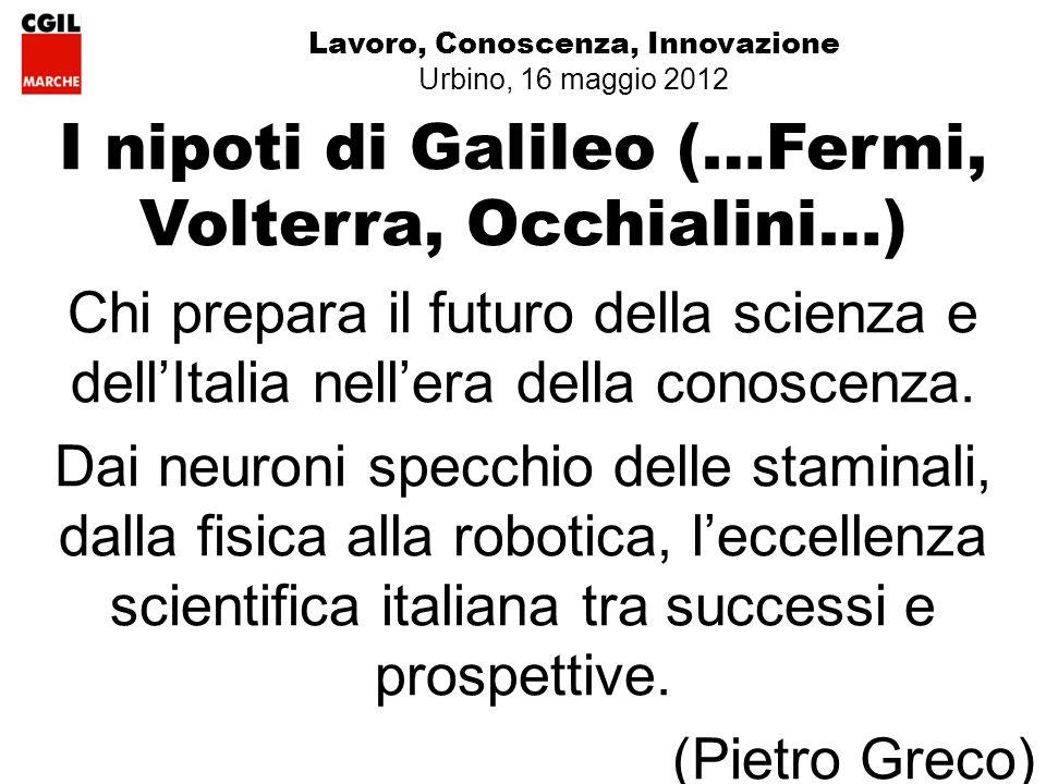 Lavoro, Conoscenza, Innovazione Urbino, 16 maggio 2012 I nipoti di Galileo (…Fermi, Volterra, Occhialini…) Chi prepara il futuro della scienza e dellItalia nellera della conoscenza.