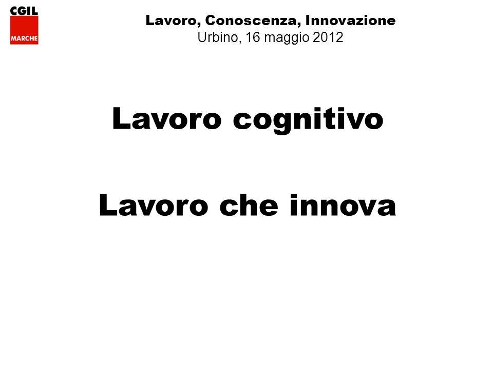 Lavoro, Conoscenza, Innovazione Urbino, 16 maggio 2012 Lavoro cognitivo Lavoro che innova