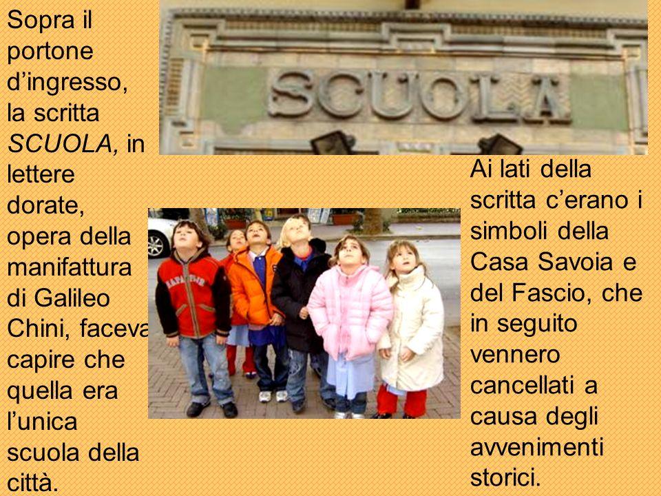Sopra il portone dingresso, la scritta SCUOLA, in lettere dorate, opera della manifattura di Galileo Chini, faceva capire che quella era lunica scuola della città.
