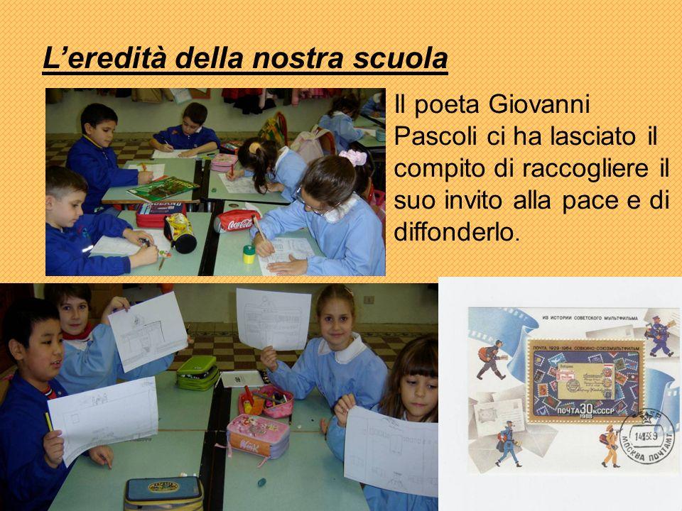 Leredità della nostra scuola Il poeta Giovanni Pascoli ci ha lasciato il compito di raccogliere il suo invito alla pace e di diffonderlo.