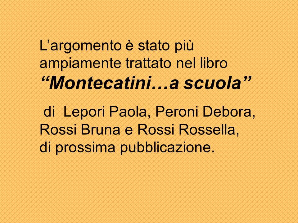 Largomento è stato più ampiamente trattato nel libro Montecatini…a scuola di Lepori Paola, Peroni Debora, Rossi Bruna e Rossi Rossella, di prossima pubblicazione.