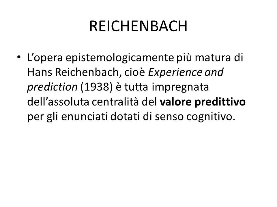 REICHENBACH Lopera epistemologicamente più matura di Hans Reichenbach, cioè Experience and prediction (1938) è tutta impregnata dellassoluta centralità del valore predittivo per gli enunciati dotati di senso cognitivo.