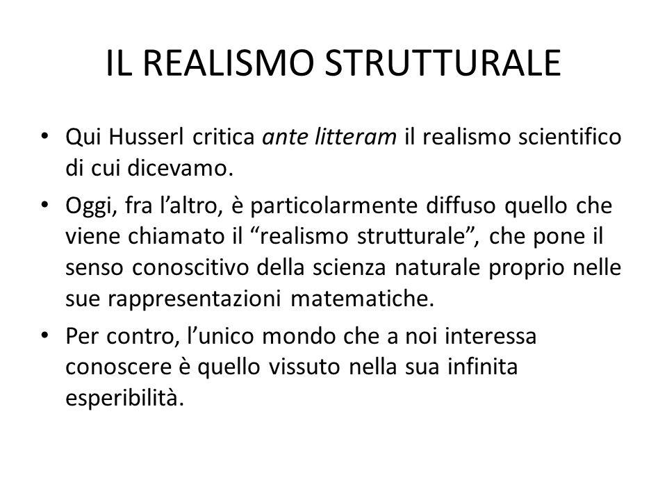 IL REALISMO STRUTTURALE Qui Husserl critica ante litteram il realismo scientifico di cui dicevamo. Oggi, fra laltro, è particolarmente diffuso quello
