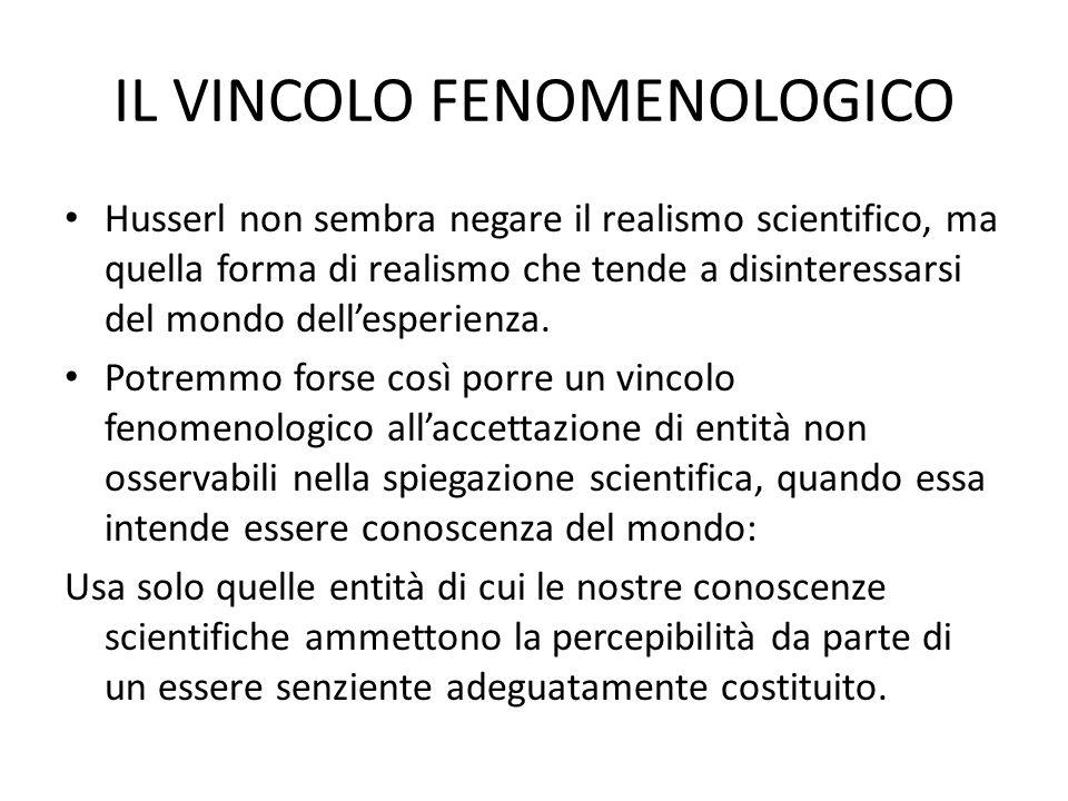 IL VINCOLO FENOMENOLOGICO Husserl non sembra negare il realismo scientifico, ma quella forma di realismo che tende a disinteressarsi del mondo dellesperienza.
