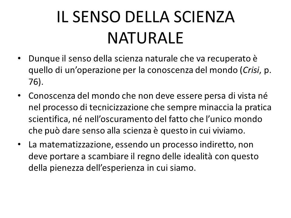 IL SENSO DELLA SCIENZA NATURALE Dunque il senso della scienza naturale che va recuperato è quello di unoperazione per la conoscenza del mondo (Crisi, p.