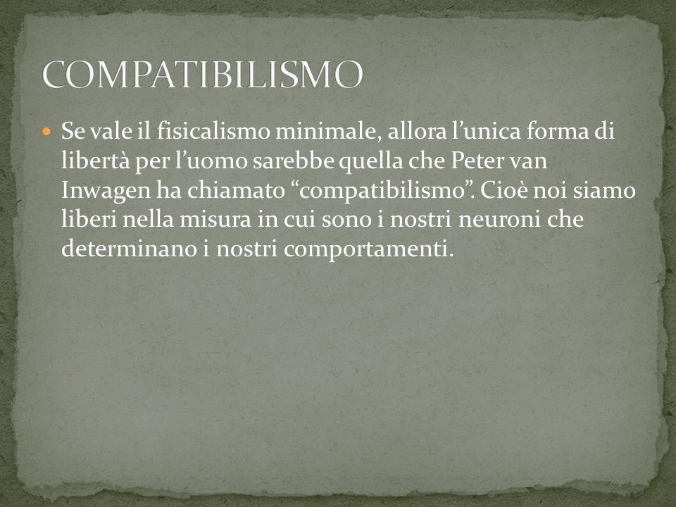 Se vale il fisicalismo minimale, allora lunica forma di libertà per luomo sarebbe quella che Peter van Inwagen ha chiamato compatibilismo. Cioè noi si