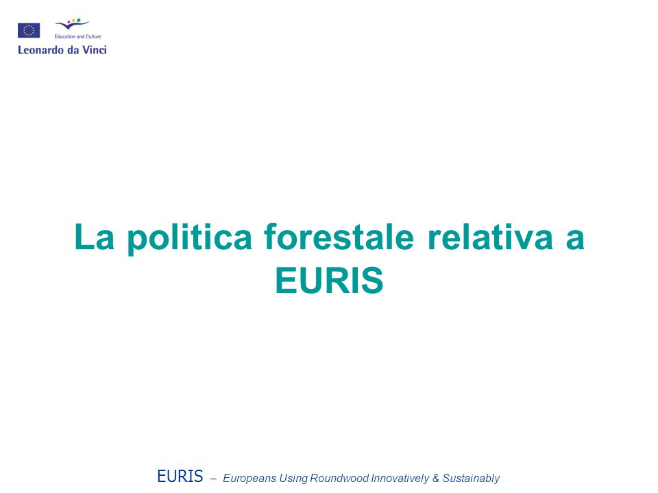 La politica forestale relativa a EURIS EURIS – Europeans Using Roundwood Innovatively & Sustainably