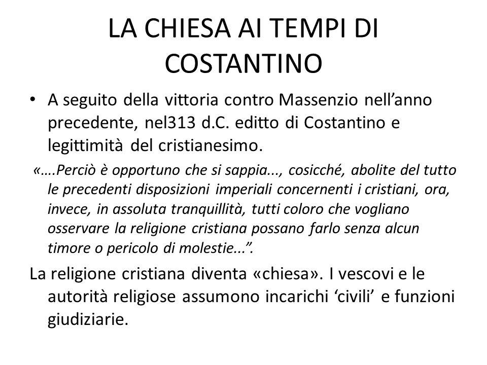LA CHIESA AI TEMPI DI COSTANTINO A seguito della vittoria contro Massenzio nellanno precedente, nel313 d.C. editto di Costantino e legittimità del cri