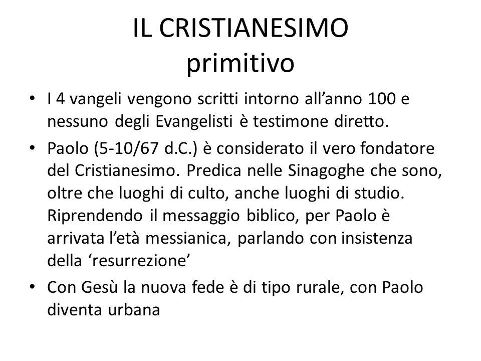 IL CRISTIANESIMO primitivo I 4 vangeli vengono scritti intorno allanno 100 e nessuno degli Evangelisti è testimone diretto. Paolo (5-10/67 d.C.) è con