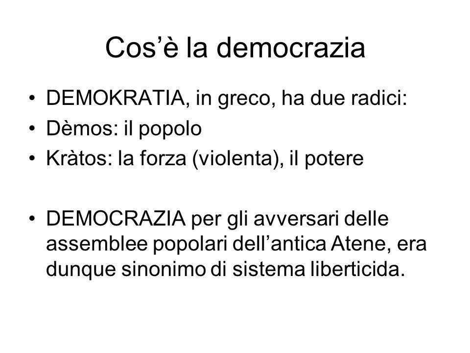 DEMOKRATIA, in greco, ha due radici: Dèmos: il popolo Kràtos: la forza (violenta), il potere DEMOCRAZIA per gli avversari delle assemblee popolari dellantica Atene, era dunque sinonimo di sistema liberticida.