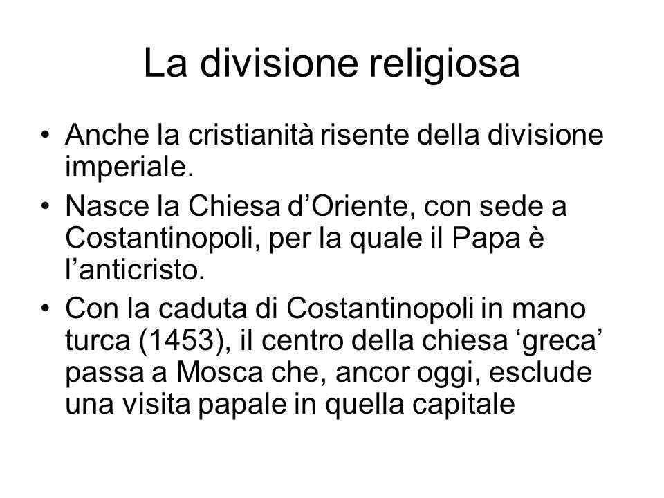 La divisione religiosa Anche la cristianità risente della divisione imperiale. Nasce la Chiesa dOriente, con sede a Costantinopoli, per la quale il Pa
