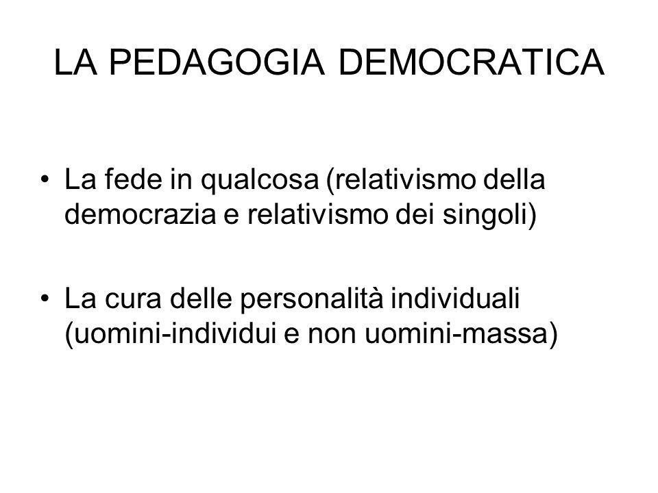 LA PEDAGOGIA DEMOCRATICA La fede in qualcosa (relativismo della democrazia e relativismo dei singoli) La cura delle personalità individuali (uomini-individui e non uomini-massa)
