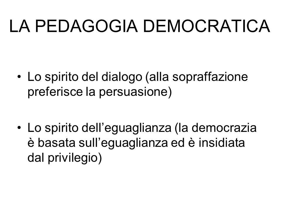 Lo spirito del dialogo (alla sopraffazione preferisce la persuasione) Lo spirito delleguaglianza (la democrazia è basata sulleguaglianza ed è insidiata dal privilegio) LA PEDAGOGIA DEMOCRATICA