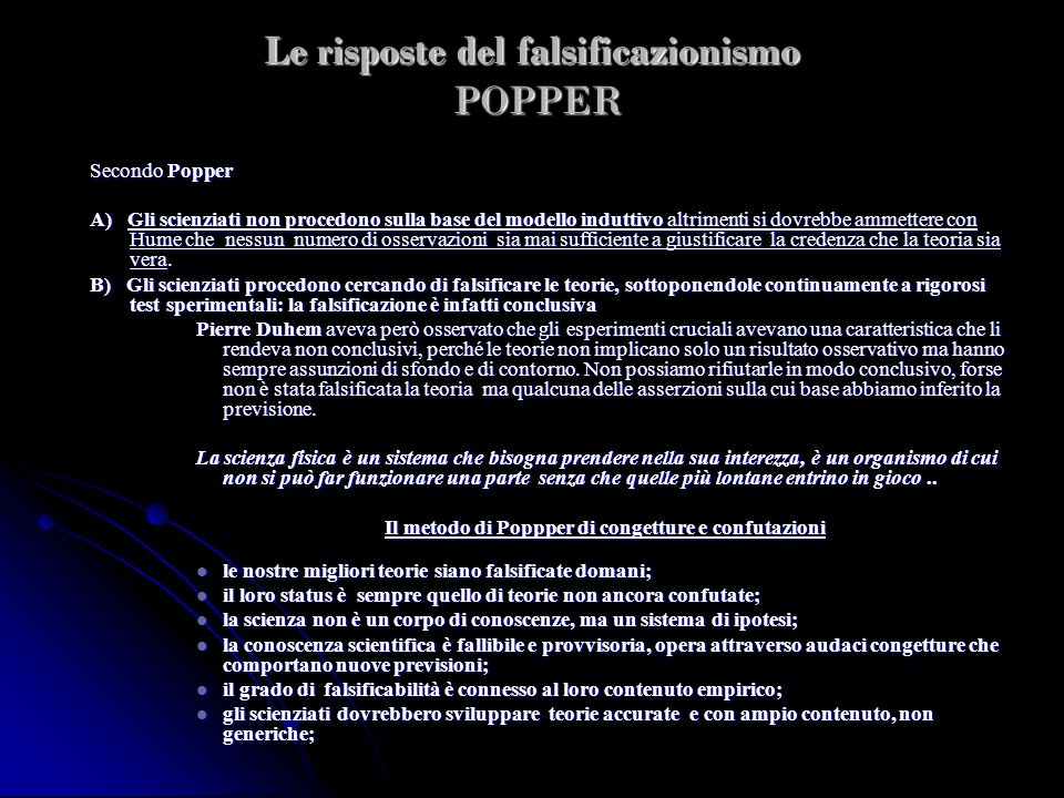 Le risposte del falsificazionismo POPPER Secondo Popper A) Gli scienziati non procedono sulla base del modello induttivo altrimenti si dovrebbe ammett