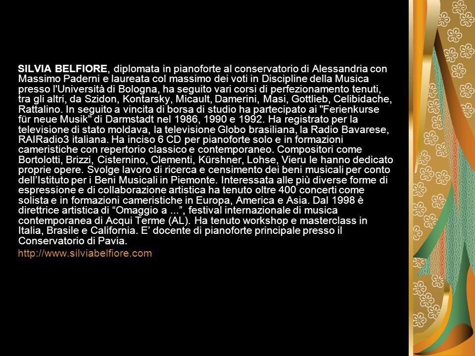 SILVIA BELFIORE, diplomata in pianoforte al conservatorio di Alessandria con Massimo Paderni e laureata col massimo dei voti in Discipline della Musica presso l Università di Bologna, ha seguito vari corsi di perfezionamento tenuti, tra gli altri, da Szidon, Kontarsky, Micault, Damerini, Masi, Gottlieb, Celibidache, Rattalino.