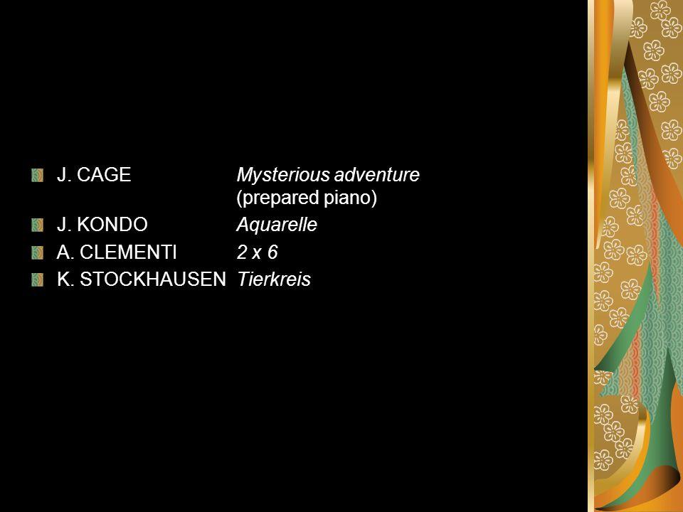 J.CAGE Mysterious adventure (prepared piano) J. KONDO Aquarelle A.