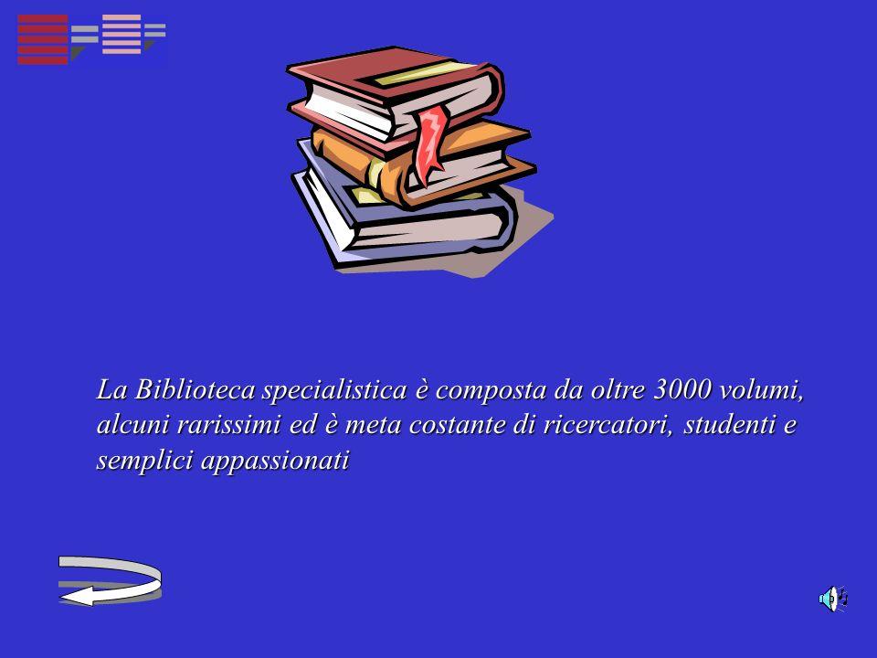 La Biblioteca specialistica è composta da oltre 3000 volumi, alcuni rarissimi ed è meta costante di ricercatori, studenti e semplici appassionati