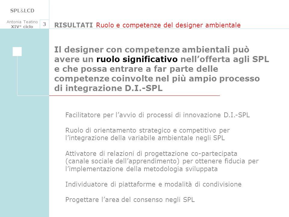 SPL & LCD Antonia Teatino XIV° ciclo RISULTATI Ruolo e competenze del designer ambientale 3 Facilitatore per lavvio di processi di innovazione D.I.-SP