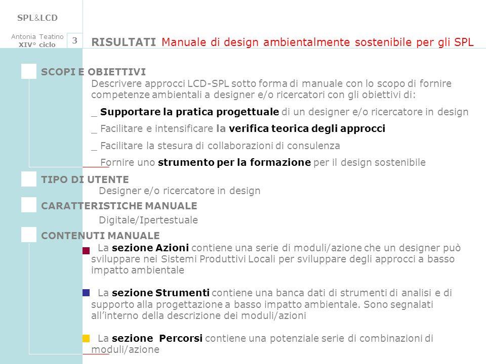 SPL & LCD Antonia Teatino XIV° ciclo RISULTATI Manuale di design ambientalmente sostenibile per gli SPL 3 Descrivere approcci LCD-SPL sotto forma di manuale con lo scopo di fornire competenze ambientali a designer e/o ricercatori con gli obiettivi di: _ Supportare la pratica progettuale di un designer e/o ricercatore in design _ Facilitare e intensificare la verifica teorica degli approcci _ Facilitare la stesura di collaborazioni di consulenza _ Fornire uno strumento per la formazione per il design sostenibile SCOPI E OBIETTIVI TIPO DI UTENTE CARATTERISTICHE MANUALE CONTENUTI MANUALE Designer e/o ricercatore in design Digitale/Ipertestuale La sezione Azioni contiene una serie di moduli/azione che un designer può sviluppare nei Sistemi Produttivi Locali per sviluppare degli approcci a basso impatto ambientale La sezione Strumenti contiene una banca dati di strumenti di analisi e di supporto alla progettazione a basso impatto ambientale.