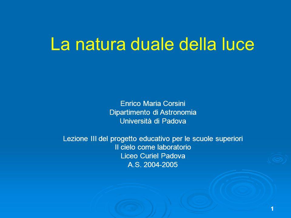 1 La natura duale della luce Enrico Maria Corsini Dipartimento di Astronomia Università di Padova Lezione III del progetto educativo per le scuole sup