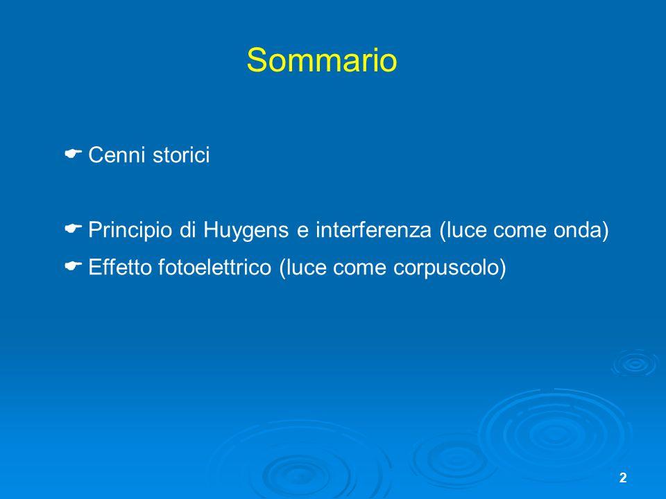 2 Sommario Cenni storici Principio di Huygens e interferenza (luce come onda) Effetto fotoelettrico (luce come corpuscolo)