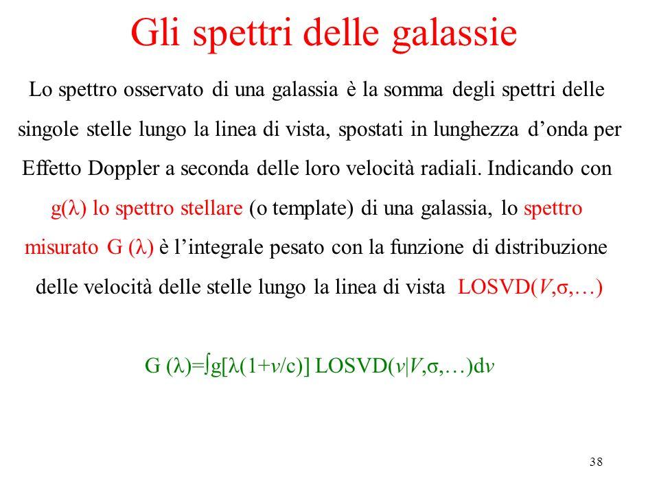 38 Gli spettri delle galassie Lo spettro osservato di una galassia è la somma degli spettri delle singole stelle lungo la linea di vista, spostati in