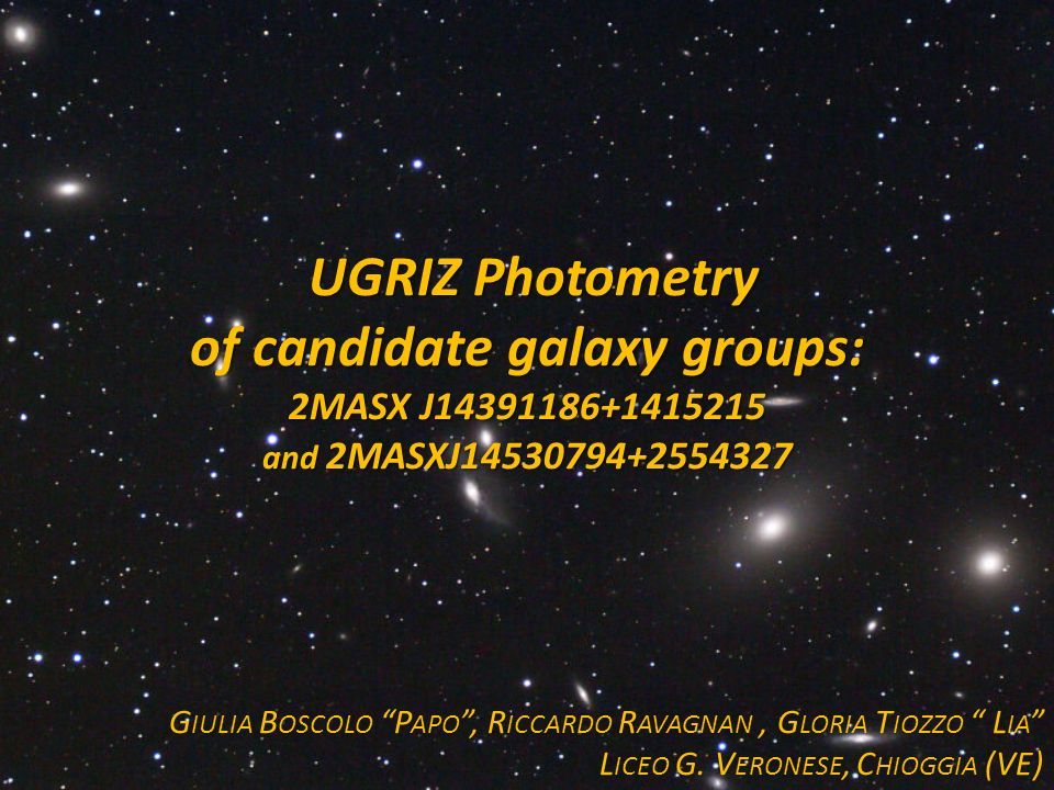 UGRIZ Photometry UGRIZ Photometry of candidate galaxy groups: 2MASX J14391186+1415215 and 2MASXJ14530794+2554327 G IULIA B OSCOLO P APO, R ICCARDO R AVAGNAN, G LORIA T IOZZO L IA L ICEO G.