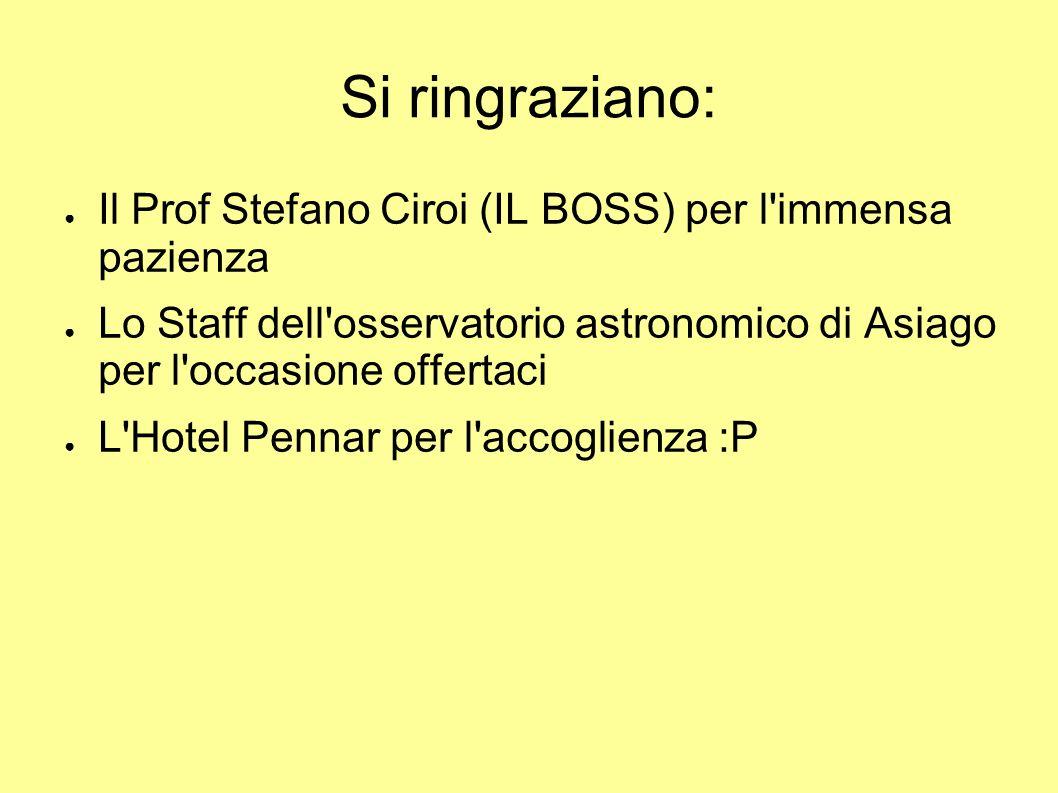 Si ringraziano: Il Prof Stefano Ciroi (IL BOSS) per l immensa pazienza Lo Staff dell osservatorio astronomico di Asiago per l occasione offertaci L Hotel Pennar per l accoglienza :P