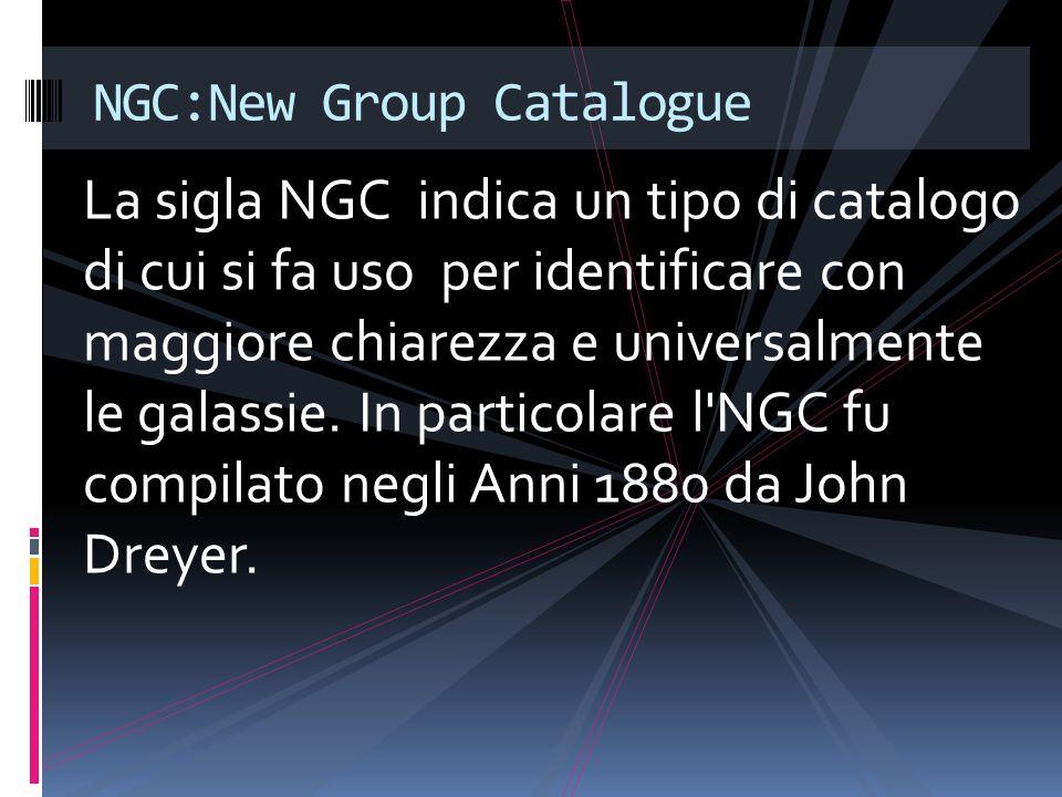 La sigla NGC indica un tipo di catalogo di cui si fa uso per identificare con maggiore chiarezza e universalmente le galassie. In particolare l'NGC fu