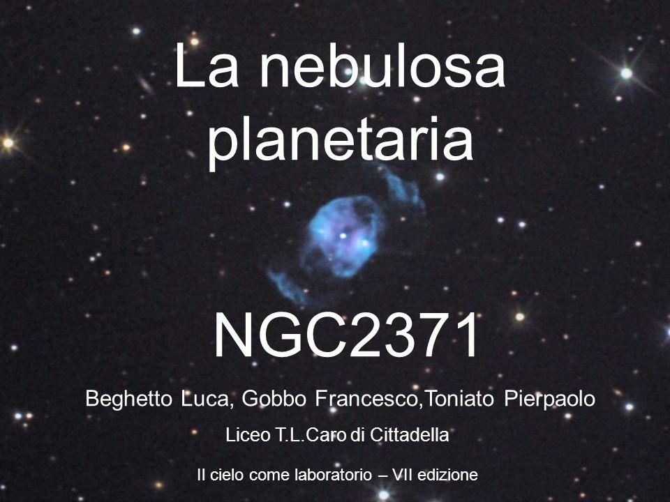 La nebulosa planetaria NGC2371 Il cielo come laboratorio – VII edizione Beghetto Luca, Gobbo Francesco,Toniato Pierpaolo Liceo T.L.Caro di Cittadella