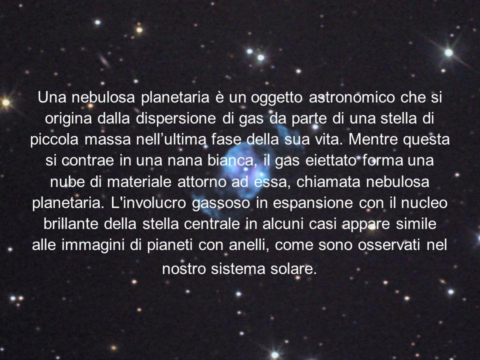 Una nebulosa planetaria è un oggetto astronomico che si origina dalla dispersione di gas da parte di una stella di piccola massa nellultima fase della