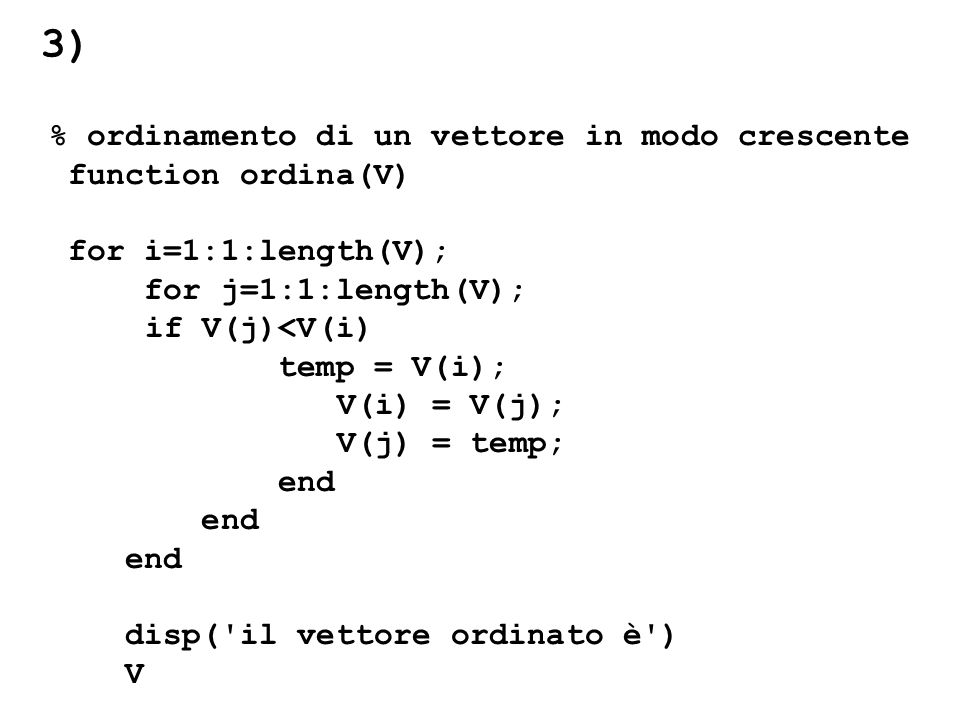 % ordinamento di un vettore in modo crescente function ordina(V) for i=1:1:length(V); for j=1:1:length(V); if V(j)<V(i) temp = V(i); V(i) = V(j); V(j)