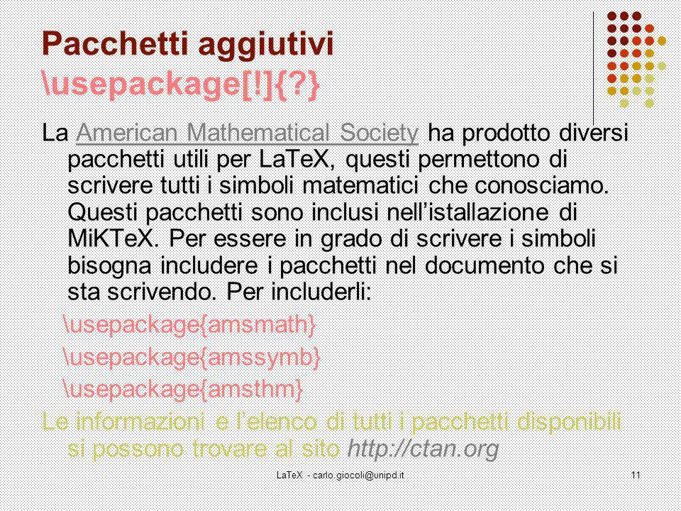 LaTeX - carlo.giocoli@unipd.it11 Pacchetti aggiutivi \usepackage[!]{?} La American Mathematical Society ha prodotto diversi pacchetti utili per LaTeX, questi permettono di scrivere tutti i simboli matematici che conosciamo.