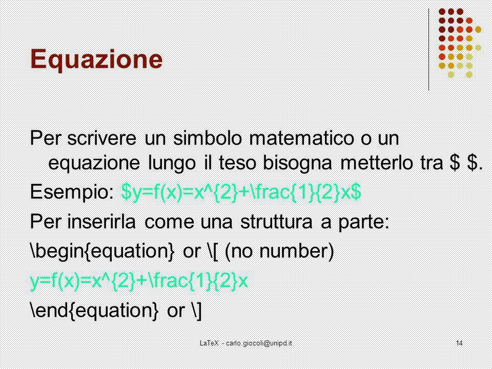 LaTeX - carlo.giocoli@unipd.it14 Equazione Per scrivere un simbolo matematico o un equazione lungo il teso bisogna metterlo tra $ $.