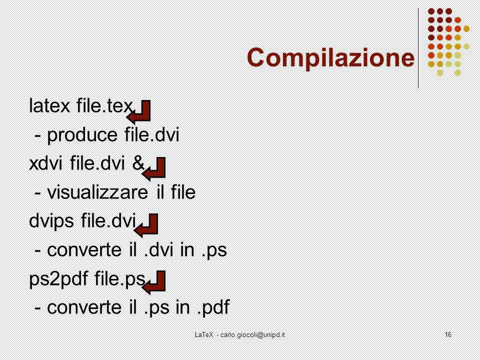 LaTeX - carlo.giocoli@unipd.it16 Compilazione latex file.tex - produce file.dvi xdvi file.dvi & - visualizzare il file dvips file.dvi - converte il.dvi in.ps ps2pdf file.ps - converte il.ps in.pdf
