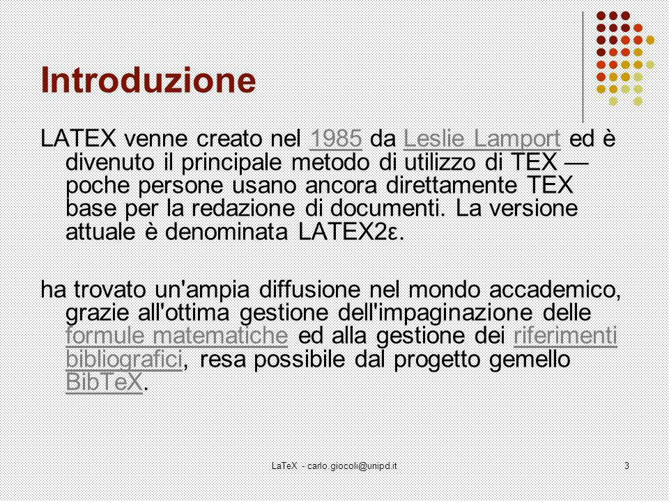 LaTeX - carlo.giocoli@unipd.it3 Introduzione LATEX venne creato nel 1985 da Leslie Lamport ed è divenuto il principale metodo di utilizzo di TEX poche persone usano ancora direttamente TEX base per la redazione di documenti.