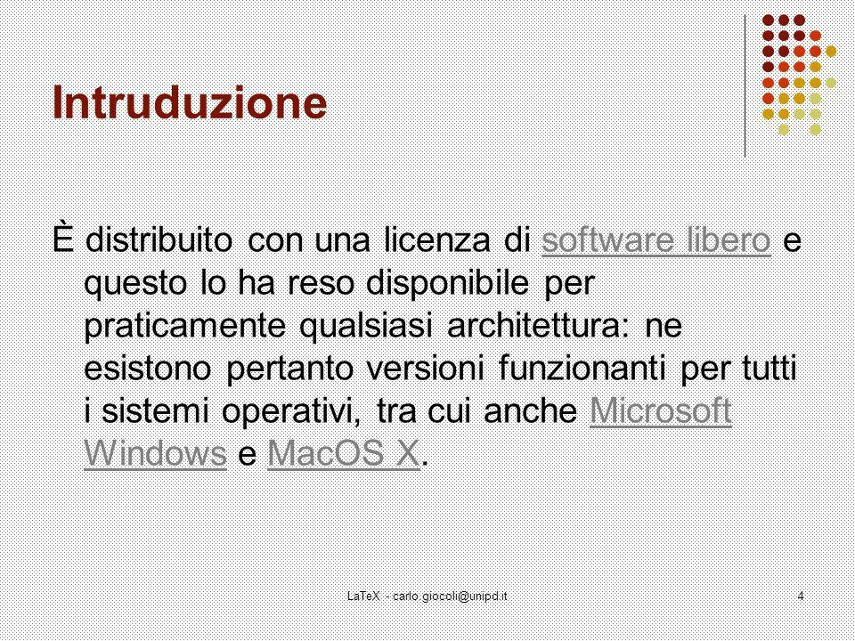LaTeX - carlo.giocoli@unipd.it4 Intruduzione È distribuito con una licenza di software libero e questo lo ha reso disponibile per praticamente qualsiasi architettura: ne esistono pertanto versioni funzionanti per tutti i sistemi operativi, tra cui anche Microsoft Windows e MacOS X.software liberoMicrosoft WindowsMacOS X