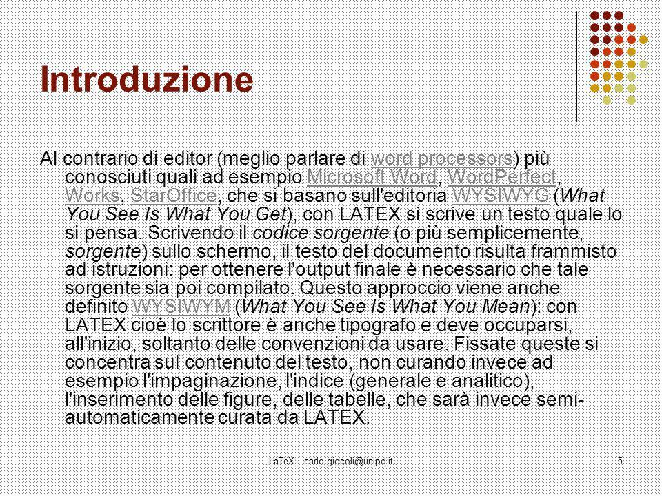LaTeX - carlo.giocoli@unipd.it5 Introduzione Al contrario di editor (meglio parlare di word processors) più conosciuti quali ad esempio Microsoft Word, WordPerfect, Works, StarOffice, che si basano sull editoria WYSIWYG (What You See Is What You Get), con LATEX si scrive un testo quale lo si pensa.