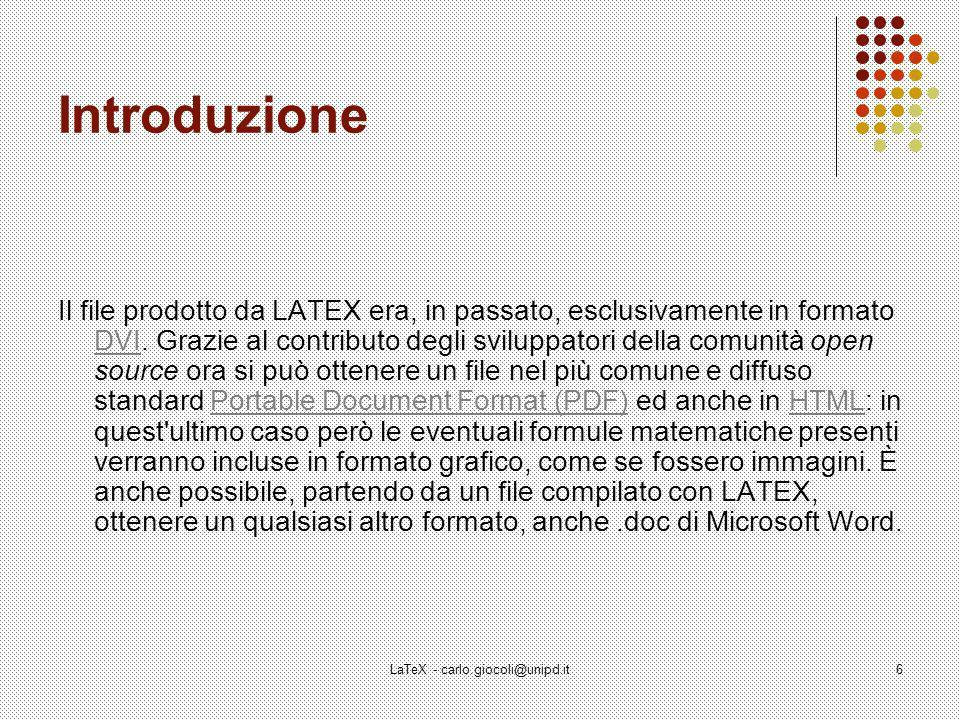 LaTeX - carlo.giocoli@unipd.it7 Introduzione L uso di LATEX non è semplice e richiede una certa pratica, ma i documenti che si ottengono sono di estrema professionalità.