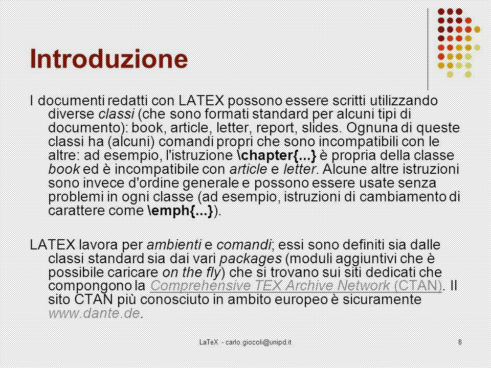 LaTeX - carlo.giocoli@unipd.it8 Introduzione I documenti redatti con LATEX possono essere scritti utilizzando diverse classi (che sono formati standard per alcuni tipi di documento): book, article, letter, report, slides.