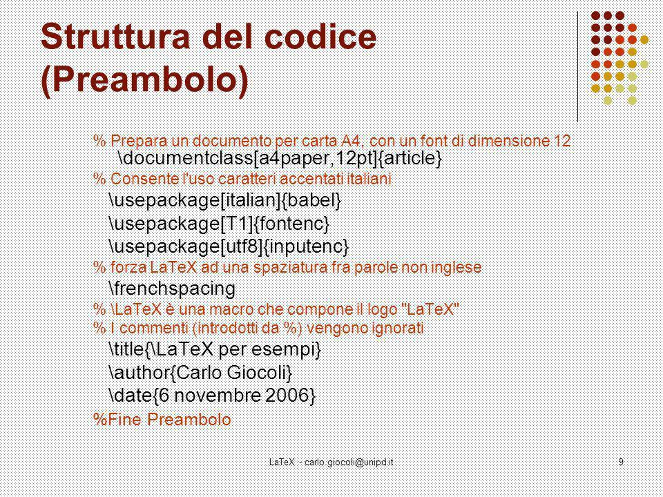 LaTeX - carlo.giocoli@unipd.it10 Classi di documenti \documentclass[!]{?} \documentclass[12pt]{article} Classe di documento article (articolo).