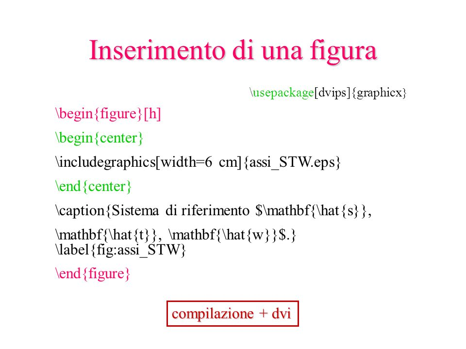 \begin{figure}[h] \begin{center} \includegraphics[width=6 cm]{assi_STW.eps} \end{center} \caption{Sistema di riferimento $\mathbf{\hat{s}}, \mathbf{\hat{t}}, \mathbf{\hat{w}}$.} \label{fig:assi_STW} \end{figure} compilazione + dvi Inserimento di una figura \usepackage[dvips]{graphicx }